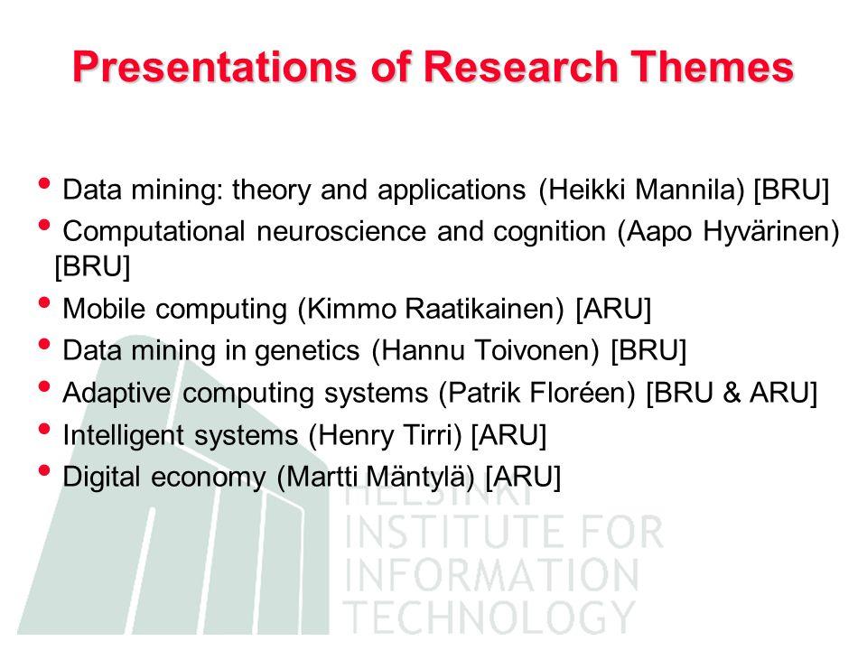 Presentations of Research Themes • Data mining: theory and applications (Heikki Mannila) [BRU] • Computational neuroscience and cognition (Aapo Hyvärinen) [BRU] • Mobile computing (Kimmo Raatikainen) [ARU] • Data mining in genetics (Hannu Toivonen) [BRU] • Adaptive computing systems (Patrik Floréen) [BRU & ARU] • Intelligent systems (Henry Tirri) [ARU] • Digital economy (Martti Mäntylä) [ARU]