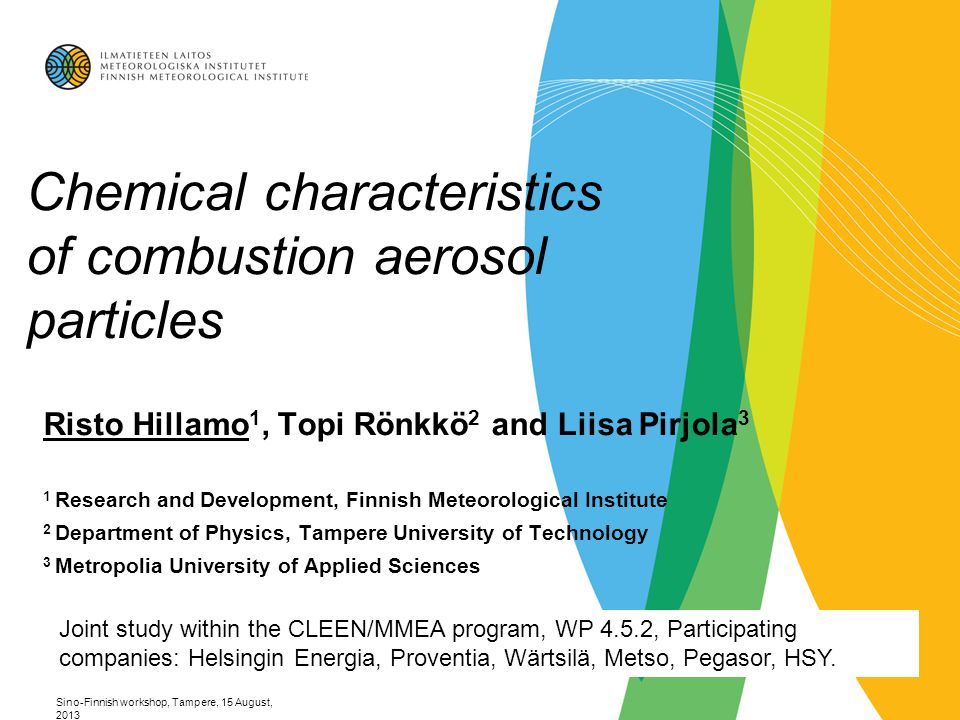 Sino-Finnish workshop, Tampere, 15 August, 2013 Chemical characteristics of combustion aerosol particles Risto Hillamo 1, Topi Rönkkö 2 and Liisa Pirjola 3 1 Research and Development, Finnish Meteorological Institute 2 Department of Physics, Tampere University of Technology 3 Metropolia University of Applied Sciences Joint study within the CLEEN/MMEA program, WP 4.5.2, Participating companies: Helsingin Energia, Proventia, Wärtsilä, Metso, Pegasor, HSY.