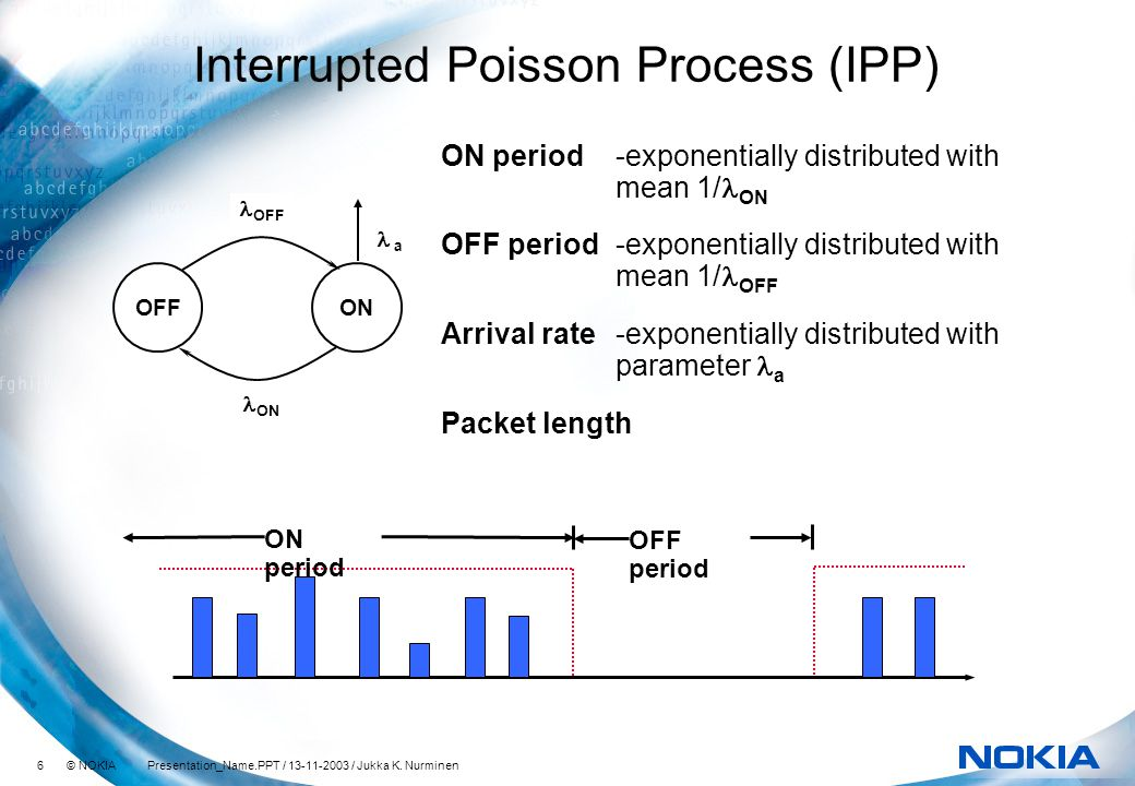 6 © NOKIA Presentation_Name.PPT / 13-11-2003 / Jukka K. Nurminen Interrupted Poisson Process (IPP) ON period-exponentially distributed with mean 1/ 
