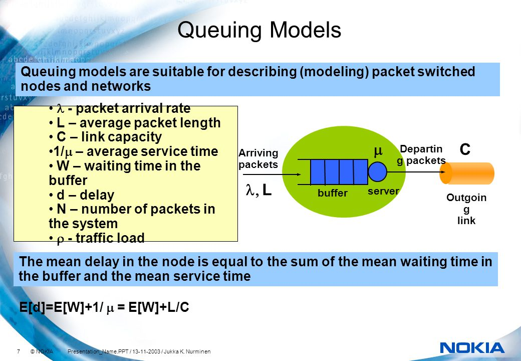 7 © NOKIA Presentation_Name.PPT / 13-11-2003 / Jukka K. Nurminen Queuing Models Queuing models are suitable for describing (modeling) packet switched