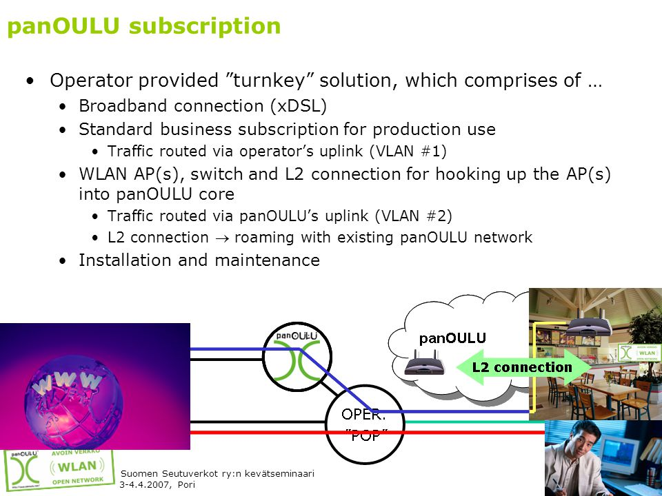 12 Suomen Seutuverkot ry:n kevätseminaari 3-4.4.2007, Pori panOULU subscription •Operator provided turnkey solution, which comprises of … •Broadband connection (xDSL) •Standard business subscription for production use •Traffic routed via operator's uplink (VLAN #1) •WLAN AP(s), switch and L2 connection for hooking up the AP(s) into panOULU core •Traffic routed via panOULU's uplink (VLAN #2) •L2 connection  roaming with existing panOULU network •Installation and maintenance