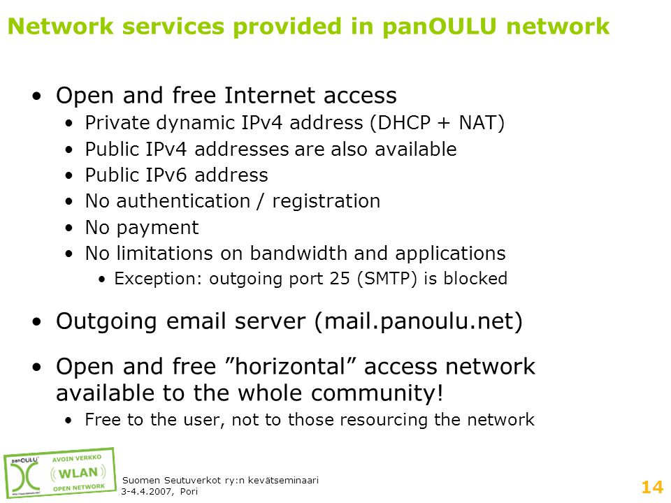 14 Suomen Seutuverkot ry:n kevätseminaari 3-4.4.2007, Pori Network services provided in panOULU network •Open and free Internet access •Private dynamic IPv4 address (DHCP + NAT) •Public IPv4 addresses are also available •Public IPv6 address •No authentication / registration •No payment •No limitations on bandwidth and applications •Exception: outgoing port 25 (SMTP) is blocked •Outgoing email server (mail.panoulu.net) •Open and free horizontal access network available to the whole community.