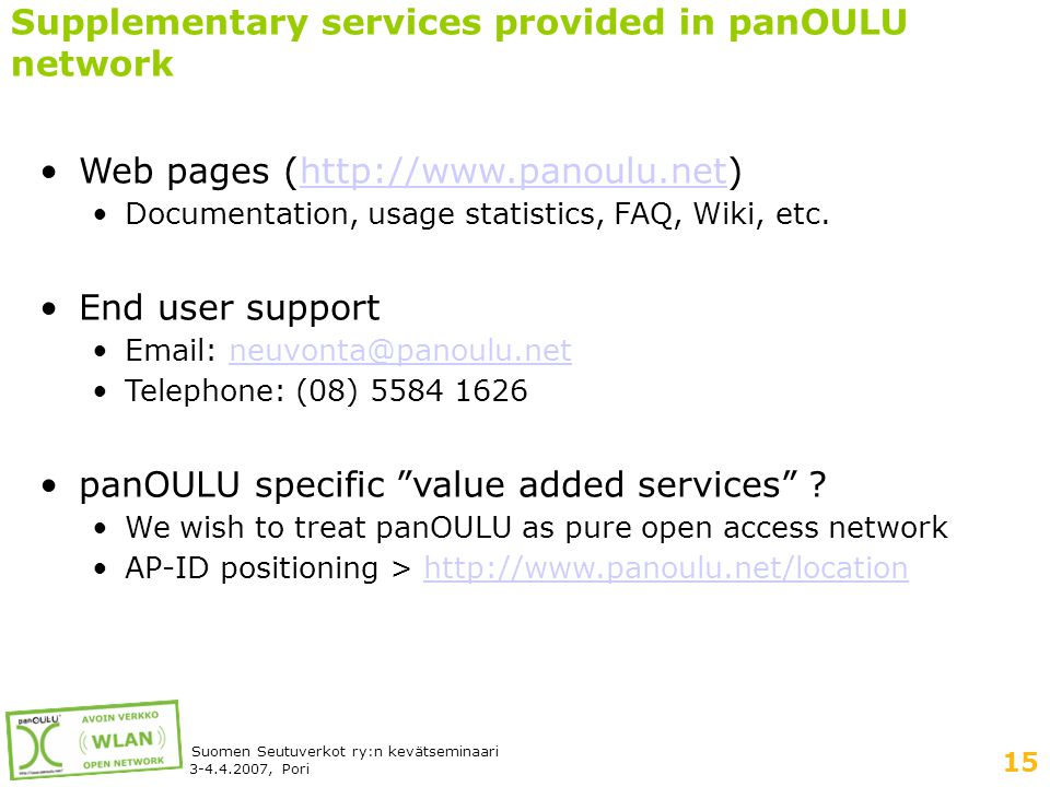 15 Suomen Seutuverkot ry:n kevätseminaari 3-4.4.2007, Pori Supplementary services provided in panOULU network •Web pages (http://www.panoulu.net)http://www.panoulu.net •Documentation, usage statistics, FAQ, Wiki, etc.