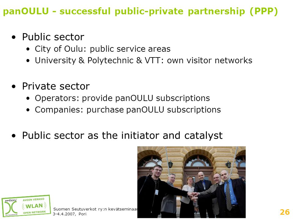 26 Suomen Seutuverkot ry:n kevätseminaari 3-4.4.2007, Pori panOULU - successful public-private partnership (PPP) •Public sector •City of Oulu: public service areas •University & Polytechnic & VTT: own visitor networks •Private sector •Operators: provide panOULU subscriptions •Companies: purchase panOULU subscriptions •Public sector as the initiator and catalyst