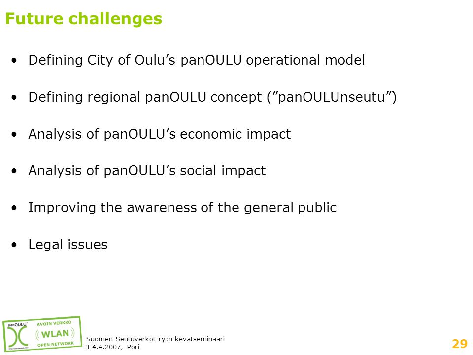 29 Suomen Seutuverkot ry:n kevätseminaari 3-4.4.2007, Pori Future challenges •Defining City of Oulu's panOULU operational model •Defining regional panOULU concept ( panOULUnseutu ) •Analysis of panOULU's economic impact •Analysis of panOULU's social impact •Improving the awareness of the general public •Legal issues