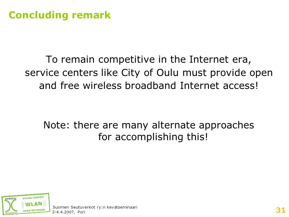 31 Suomen Seutuverkot ry:n kevätseminaari 3-4.4.2007, Pori Concluding remark To remain competitive in the Internet era, service centers like City of Oulu must provide open and free wireless broadband Internet access.