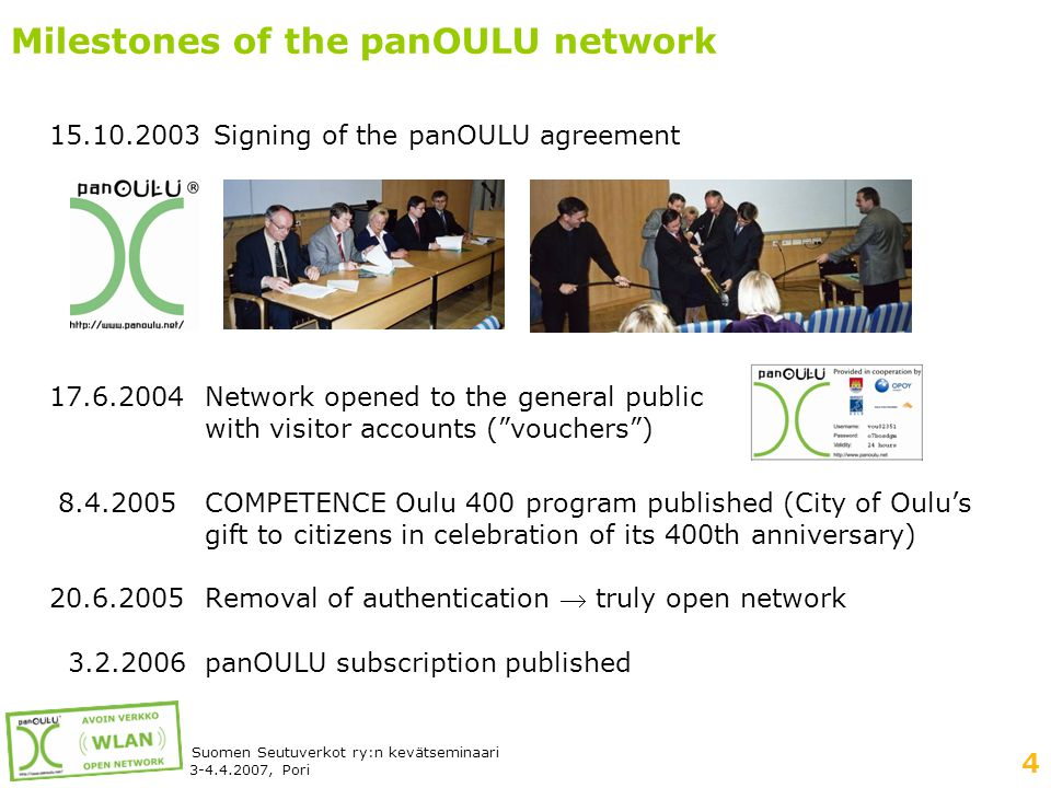 4 Suomen Seutuverkot ry:n kevätseminaari 3-4.4.2007, Pori Milestones of the panOULU network 15.10.2003 Signing of the panOULU agreement 17.6.2004Network opened to the general public with visitor accounts ( vouchers ) 8.4.2005COMPETENCE Oulu 400 program published (City of Oulu's gift to citizens in celebration of its 400th anniversary) 20.6.2005Removal of authentication  truly open network 3.2.2006panOULU subscription published