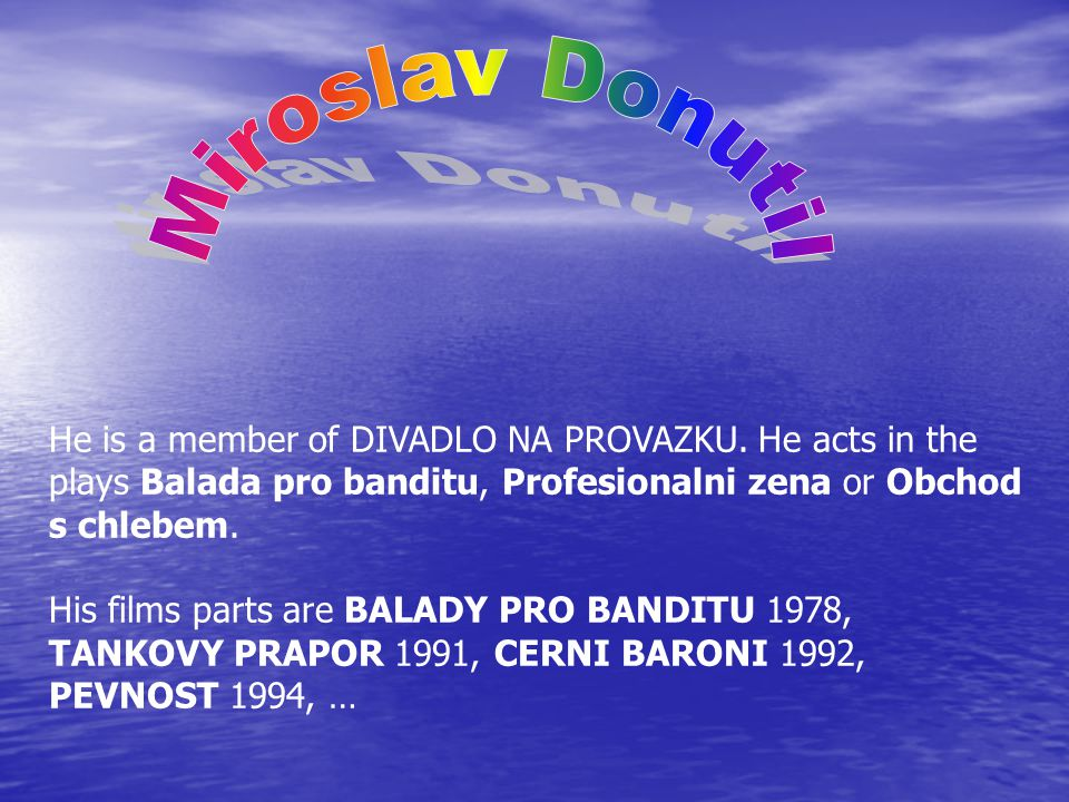 He is a member of DIVADLO NA PROVAZKU. He acts in the plays Balada pro banditu, Profesionalni zena or Obchod s chlebem. His films parts are BALADY PRO