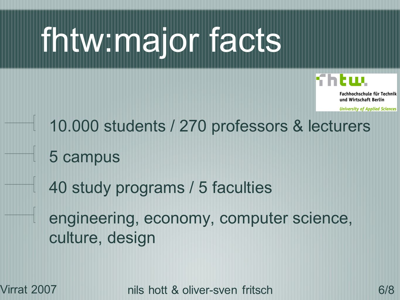 fhtw:major facts 10.000 students / 270 professors & lecturers 5 campus 40 study programs / 5 faculties engineering, economy, computer science, culture, design Virrat 2007 6/8nils hott & oliver-sven fritsch