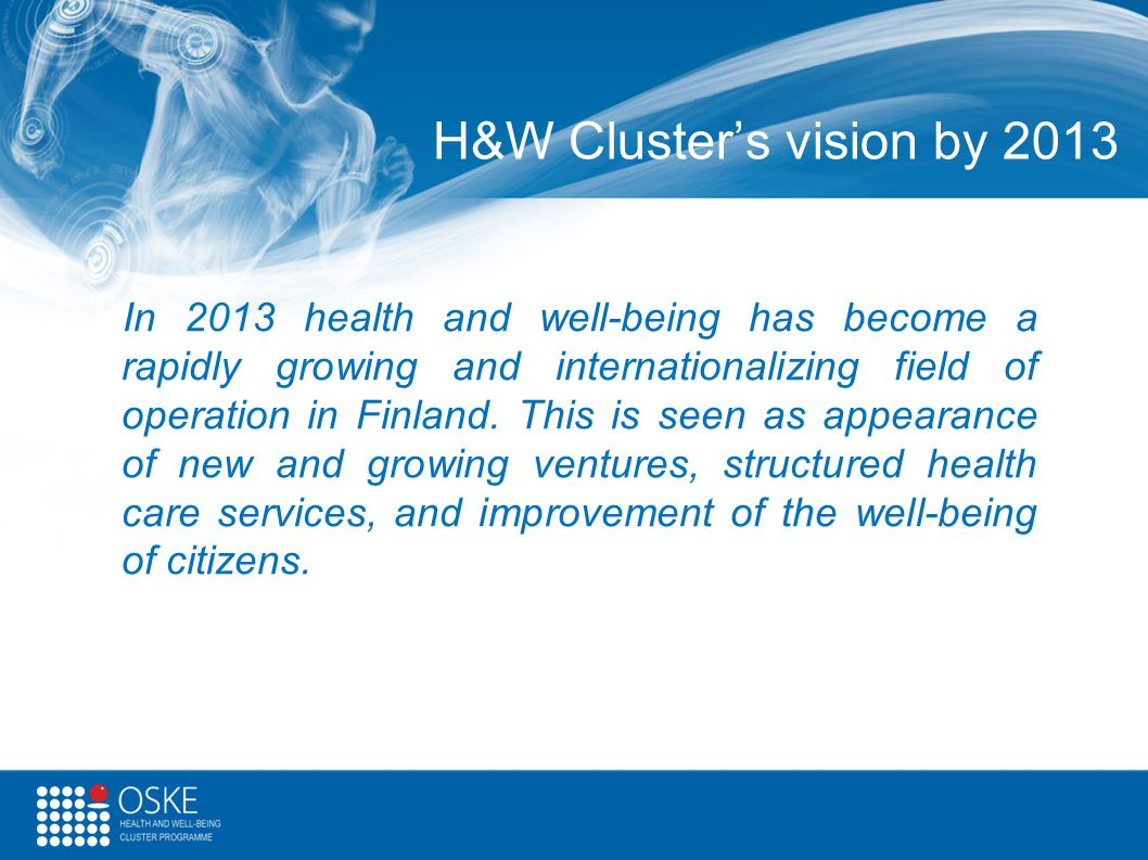 H&W Cluster's vision by 2013 In 2013 health and well-being has become a rapidly growing and internationalizing field of operation in Finland. This is