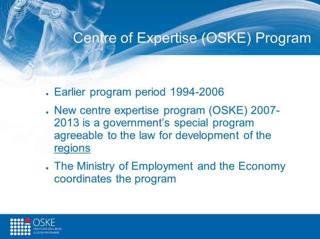 Centre of Expertise (OSKE) Program ● Earlier program period 1994-2006 ● New centre expertise program (OSKE) 2007- 2013 is a government's special progr