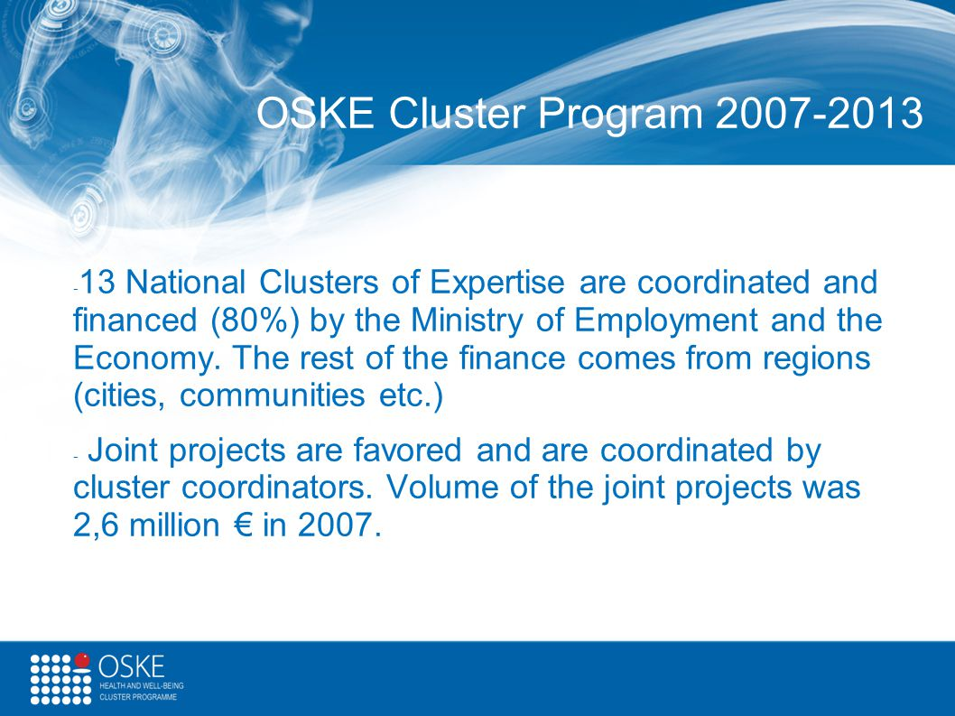 OSKE Cluster Program 2007-2013 - 13 National Clusters of Expertise are coordinated and financed (80%) by the Ministry of Employment and the Economy. T