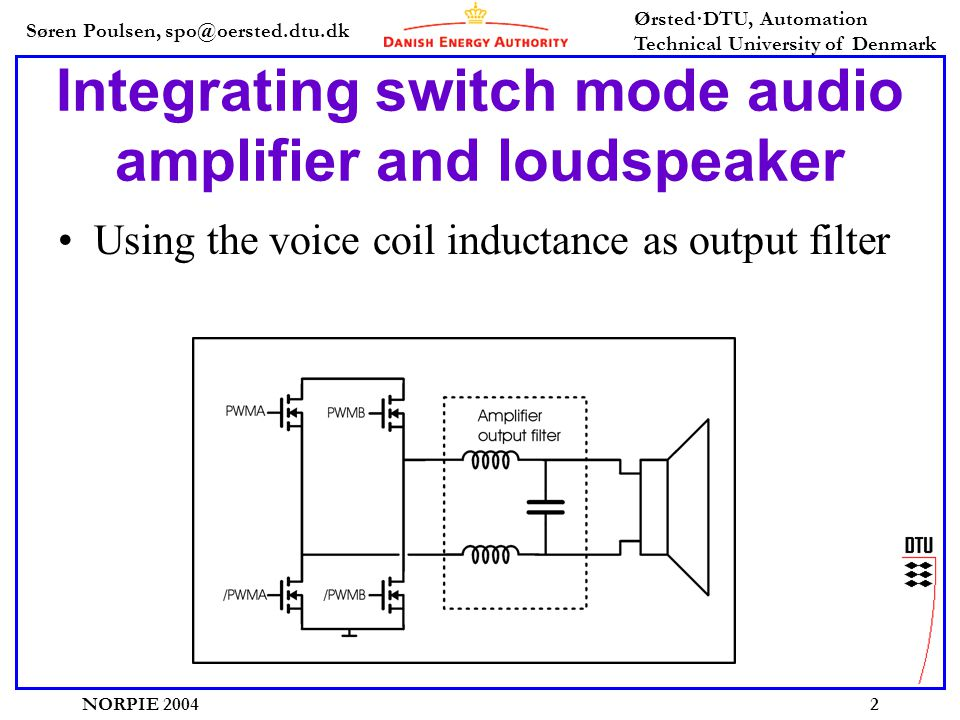 Søren Poulsen, spo@oersted.dtu.dk Ørsted·DTU, Automation Technical University of Denmark NORPIE 20042 Integrating switch mode audio amplifier and loudspeaker •Using the voice coil inductance as output filter