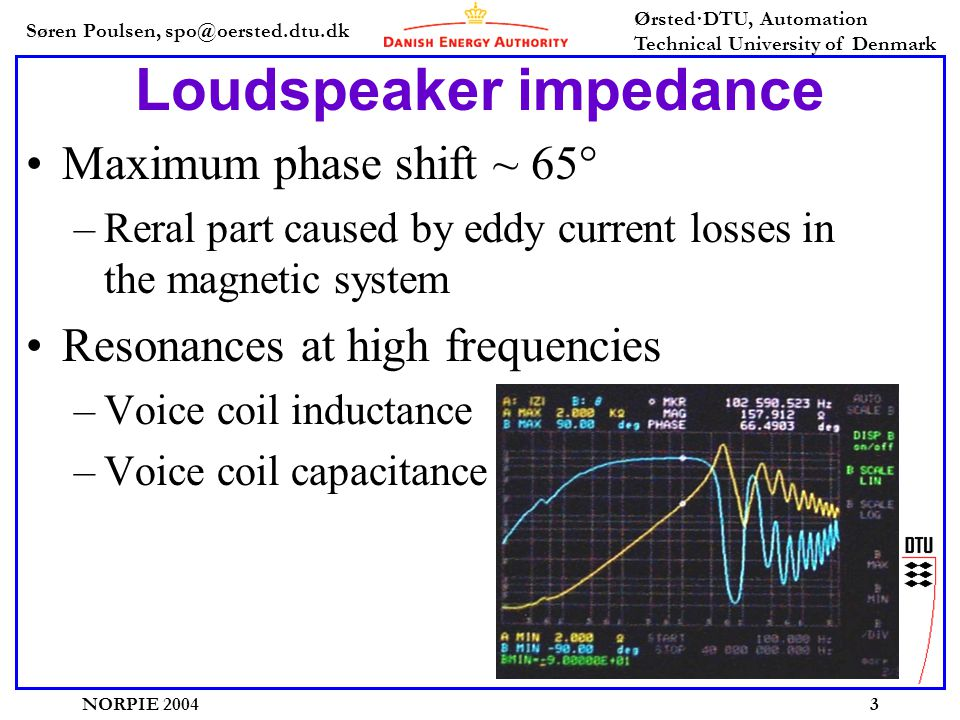 Søren Poulsen, spo@oersted.dtu.dk Ørsted·DTU, Automation Technical University of Denmark NORPIE 20043 Loudspeaker impedance •Maximum phase shift ~ 65° –Reral part caused by eddy current losses in the magnetic system •Resonances at high frequencies –Voice coil inductance –Voice coil capacitance