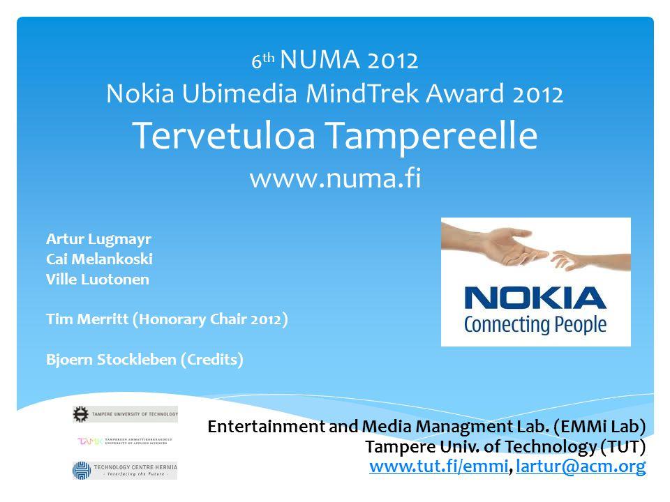 6 th NUMA 2012 Nokia Ubimedia MindTrek Award 2012 Tervetuloa Tampereelle www.numa.fi Artur Lugmayr Cai Melankoski Ville Luotonen Tim Merritt (Honorary Chair 2012) Bjoern Stockleben (Credits) Entertainment and Media Managment Lab.