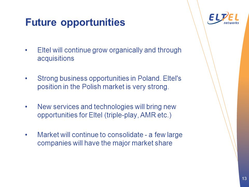 13 Future opportunities •Eltel will continue grow organically and through acquisitions •Strong business opportunities in Poland. Eltel's position in t