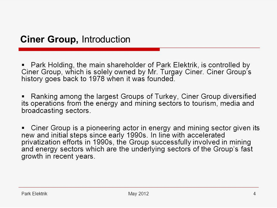Park Elektrik4 Ciner Group, Introduction  Park Holding, the main shareholder of Park Elektrik, is controlled by Ciner Group, which is solely owned by Mr.