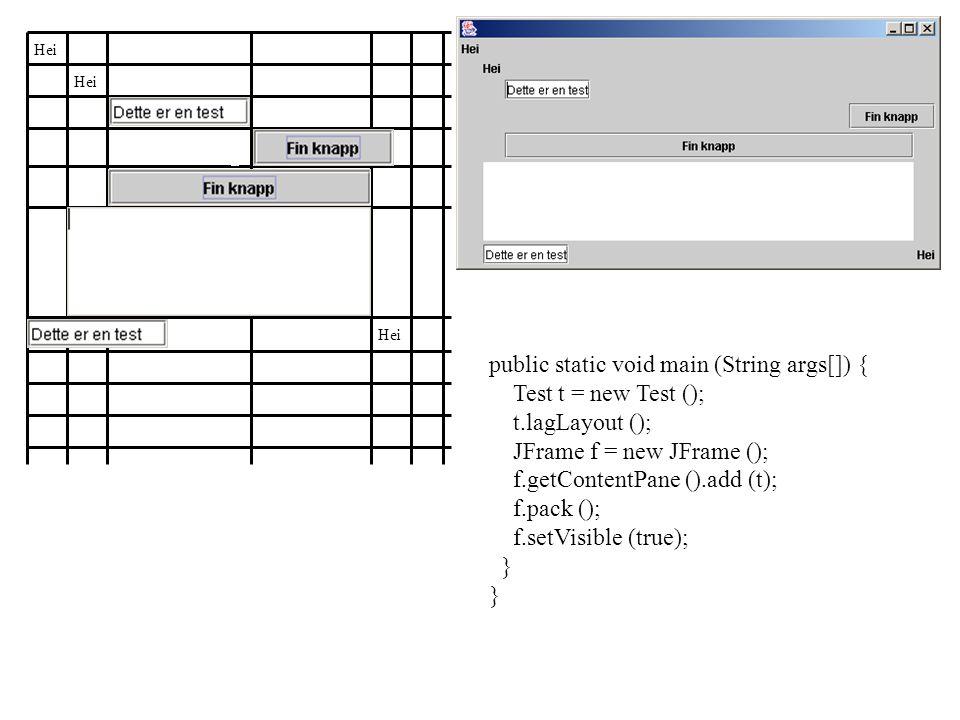 public static void main (String args[]) { Test t = new Test (); t.lagLayout (); JFrame f = new JFrame (); f.getContentPane ().add (t); f.pack (); f.setVisible (true); } Hei
