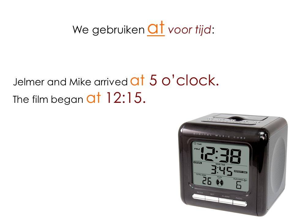 We gebruiken at voor tijd: Jelmer and Mike arrived at 5 o'clock. The film began at 12:15.
