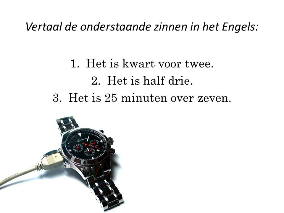 Vertaal de onderstaande zinnen in het Engels: 1.Het is kwart voor twee.