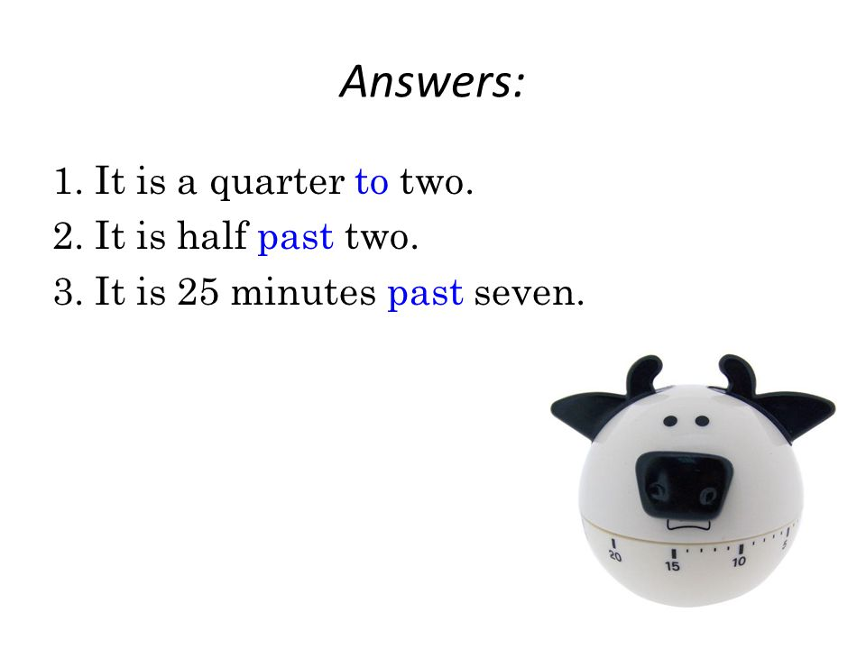 Answers: 1. It is a quarter to two. 2. It is half past two. 3. It is 25 minutes past seven.