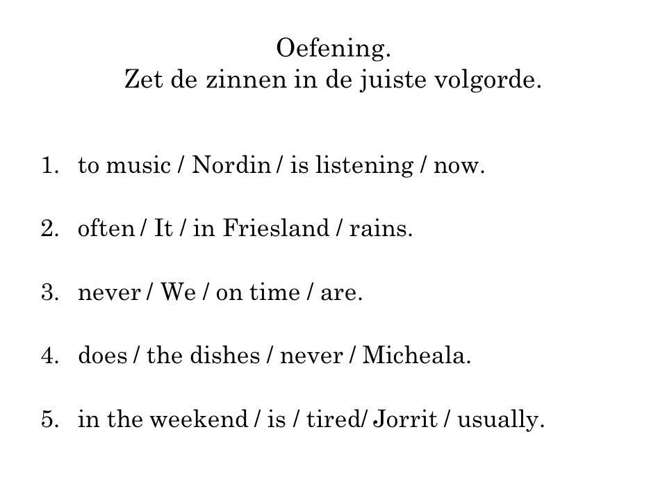 Oefening. Zet de zinnen in de juiste volgorde. 1.to music / Nordin / is listening / now.