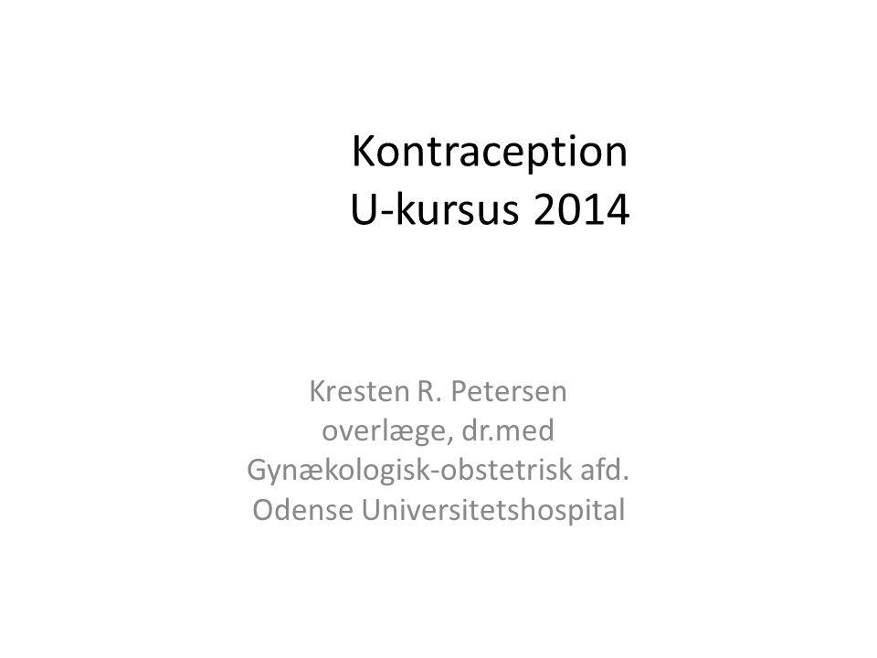 Kontraception U-kursus 2014 Kresten R. Petersen overlæge, dr.med Gynækologisk-obstetrisk afd.