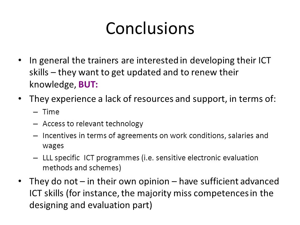 Conclusions • In general the trainers are interested in developing their ICT skills – they want to get updated and to renew their knowledge, BUT: • Th