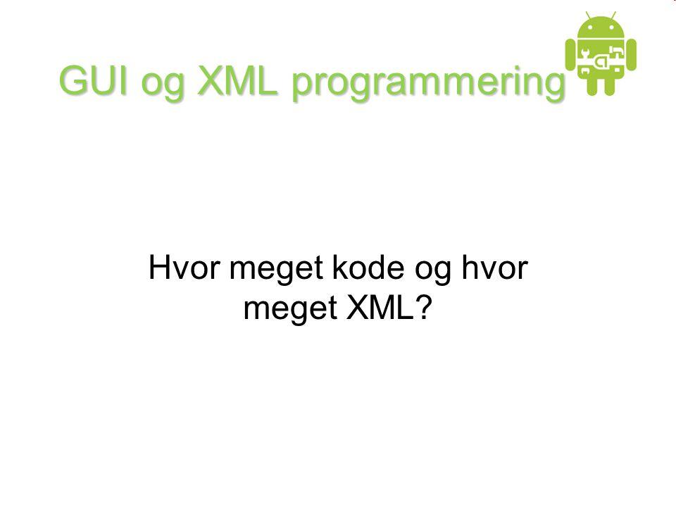 GUI og XML programmering Hvor meget kode og hvor meget XML?