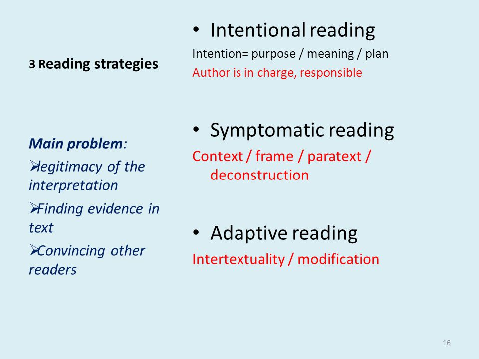 3 R eading strategies • Intentional reading Intention= purpose / meaning / plan Author is in charge, responsible • Symptomatic reading Context / frame / paratext / deconstruction • Adaptive reading Intertextuality / modification Main problem:  legitimacy of the interpretation  Finding evidence in text  Convincing other readers 16