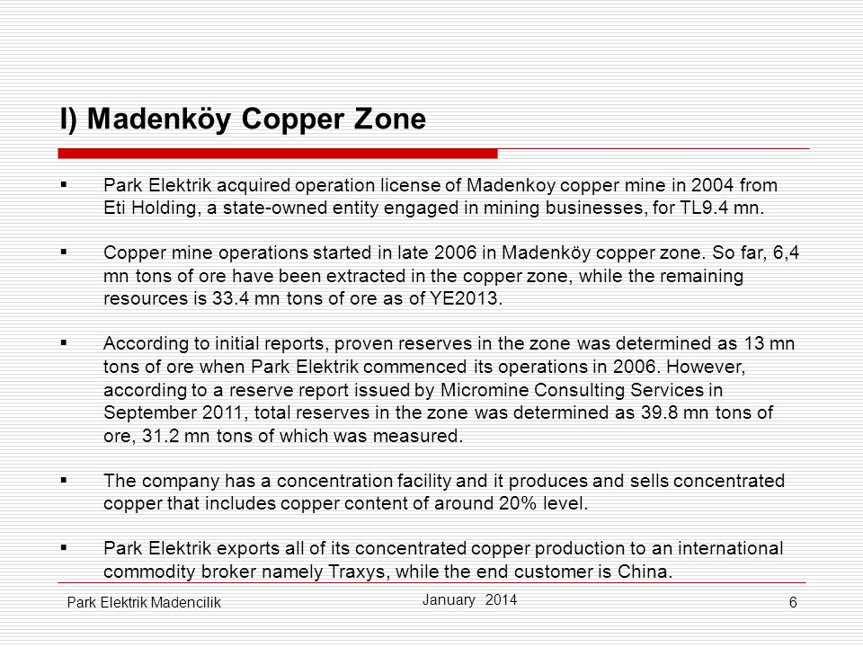 6 I) Madenköy Copper Zone  Park Elektrik acquired operation license of Madenkoy copper mine in 2004 from Eti Holding, a state-owned entity engaged in mining businesses, for TL9.4 mn.