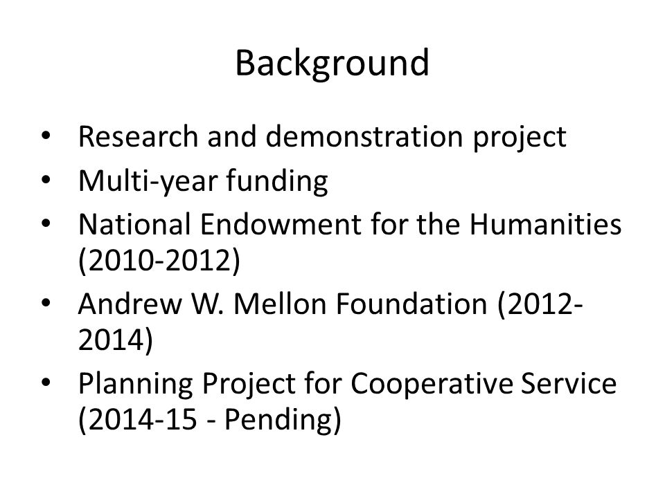 Background • Research and demonstration project • Multi-year funding • National Endowment for the Humanities ( ) • Andrew W.