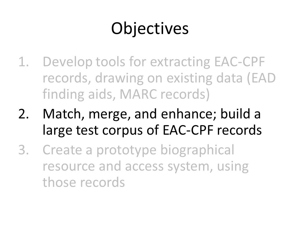Objectives 1.Develop tools for extracting EAC-CPF records, drawing on existing data (EAD finding aids, MARC records) 2.Match, merge, and enhance; build a large test corpus of EAC-CPF records 3.Create a prototype biographical resource and access system, using those records