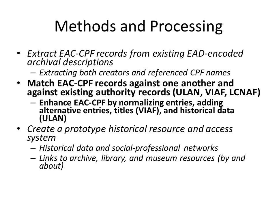 Methods and Processing • Extract EAC-CPF records from existing EAD-encoded archival descriptions – Extracting both creators and referenced CPF names • Match EAC-CPF records against one another and against existing authority records (ULAN, VIAF, LCNAF) – Enhance EAC-CPF by normalizing entries, adding alternative entries, titles (VIAF), and historical data (ULAN) • Create a prototype historical resource and access system – Historical data and social-professional networks – Links to archive, library, and museum resources (by and about)