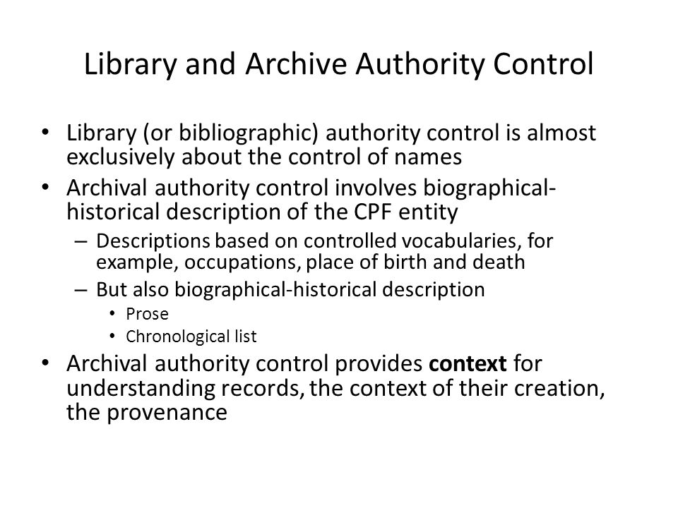 Library and Archive Authority Control • Library (or bibliographic) authority control is almost exclusively about the control of names • Archival authority control involves biographical- historical description of the CPF entity – Descriptions based on controlled vocabularies, for example, occupations, place of birth and death – But also biographical-historical description • Prose • Chronological list • Archival authority control provides context for understanding records, the context of their creation, the provenance