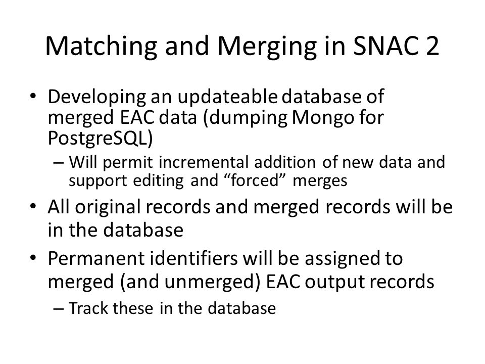 Matching and Merging in SNAC 2 • Developing an updateable database of merged EAC data (dumping Mongo for PostgreSQL) – Will permit incremental addition of new data and support editing and forced merges • All original records and merged records will be in the database • Permanent identifiers will be assigned to merged (and unmerged) EAC output records – Track these in the database