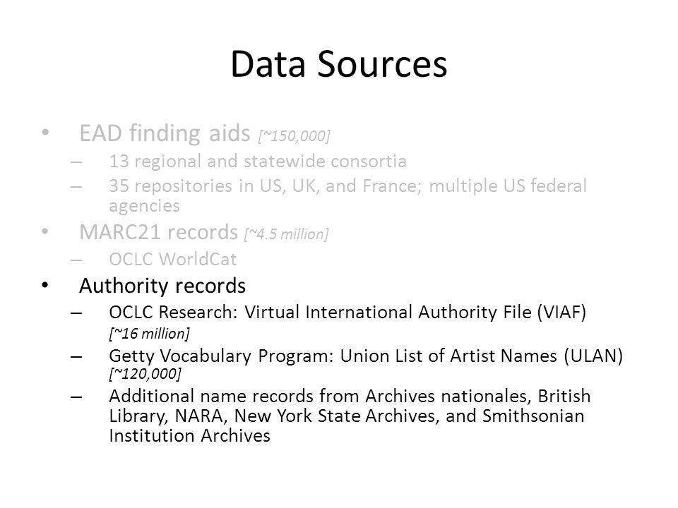 Data Sources • EAD finding aids [~150,000] – 13 regional and statewide consortia – 35 repositories in US, UK, and France; multiple US federal agencies • MARC21 records [~4.5 million] – OCLC WorldCat • Authority records – OCLC Research: Virtual International Authority File (VIAF) [~16 million] – Getty Vocabulary Program: Union List of Artist Names (ULAN) [~120,000] – Additional name records from Archives nationales, British Library, NARA, New York State Archives, and Smithsonian Institution Archives