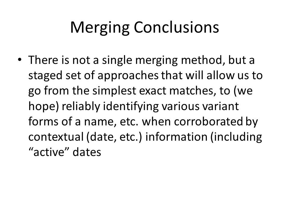 Merging Conclusions • There is not a single merging method, but a staged set of approaches that will allow us to go from the simplest exact matches, to (we hope) reliably identifying various variant forms of a name, etc.