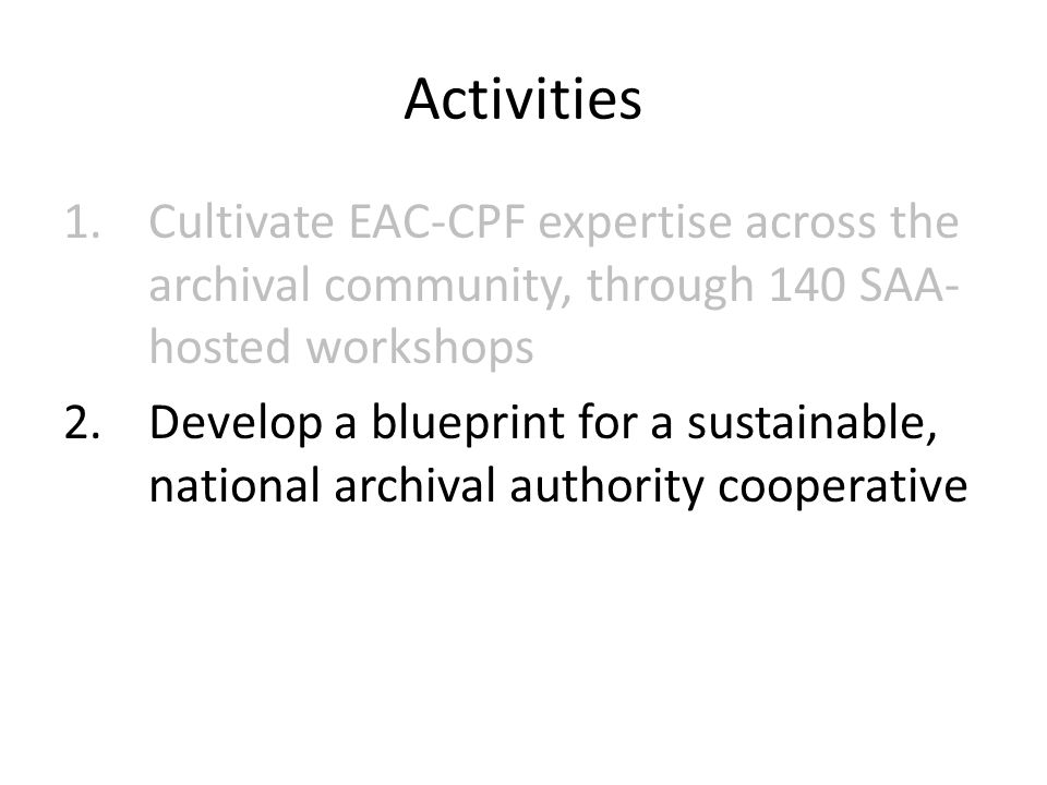 Activities 1.Cultivate EAC-CPF expertise across the archival community, through 140 SAA- hosted workshops 2.Develop a blueprint for a sustainable, national archival authority cooperative