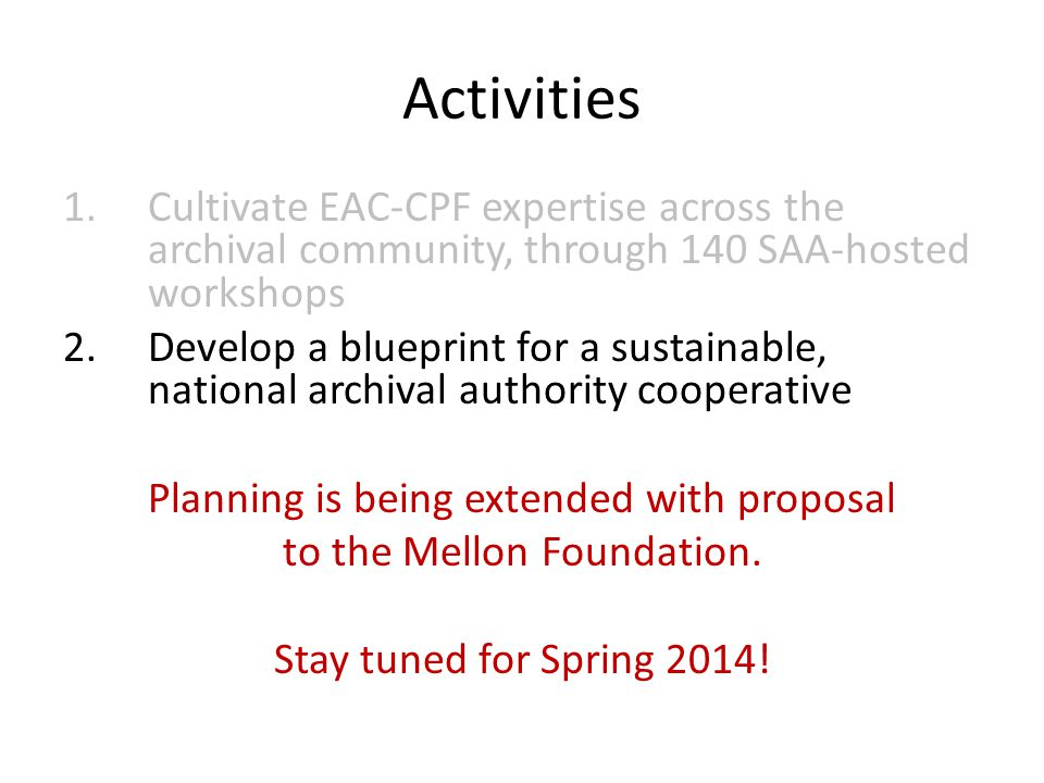 Activities 1.Cultivate EAC-CPF expertise across the archival community, through 140 SAA-hosted workshops 2.Develop a blueprint for a sustainable, national archival authority cooperative Planning is being extended with proposal to the Mellon Foundation.
