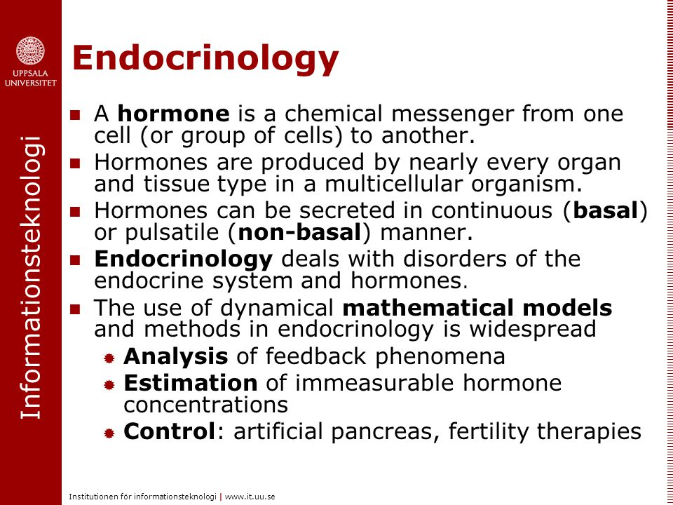 Informationsteknologi Institutionen för informationsteknologi |   Endocrinology  A hormone is a chemical messenger from one cell (or group of cells) to another.