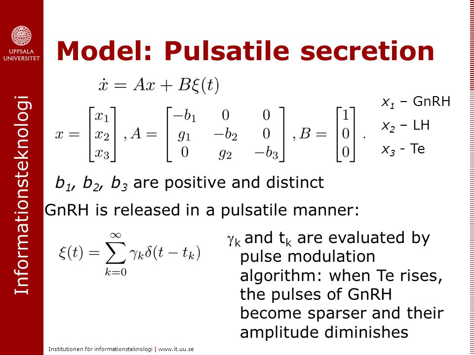 Informationsteknologi Institutionen för informationsteknologi |   Model: Pulsatile secretion x 1 – GnRH x 2 – LH x 3 - Te GnRH is released in a pulsatile manner:  k and t k are evaluated by pulse modulation algorithm: when Te rises, the pulses of GnRH become sparser and their amplitude diminishes b 1, b 2, b 3 are positive and distinct