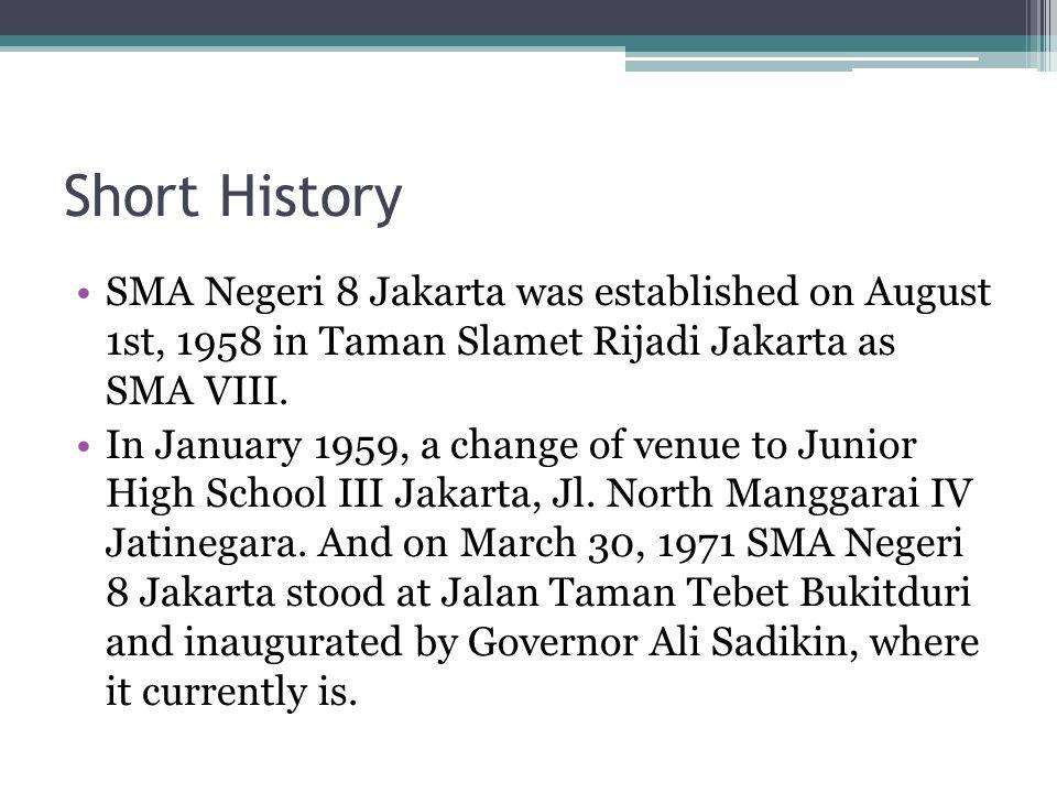 Short History •SMA Negeri 8 Jakarta was established on August 1st, 1958 in Taman Slamet Rijadi Jakarta as SMA VIII. •In January 1959, a change of venu