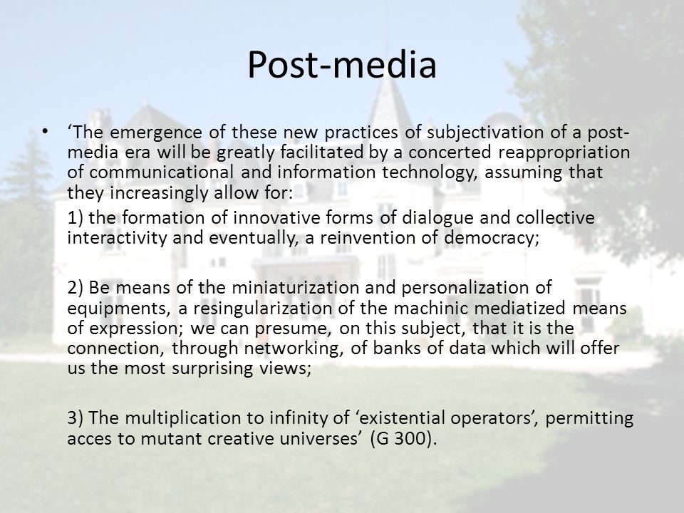 Post-media • 'The emergence of these new practices of subjectivation of a post- media era will be greatly facilitated by a concerted reappropriation o