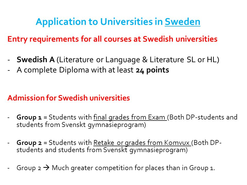Application to Universities in Sweden Entry requirements for all courses at Swedish universities -Swedish A (Literature or Language & Literature SL or HL) -A complete Diploma with at least 24 points Admission for Swedish universities -Group 1 = Students with final grades from Exam (Both DP-students and students from Svenskt gymnasieprogram) -Group 2 = Students with Retake or grades from Komvux (Both DP- students and students from Svenskt gymnasieprogram) -Group 2  Much greater competition for places than in Group 1.