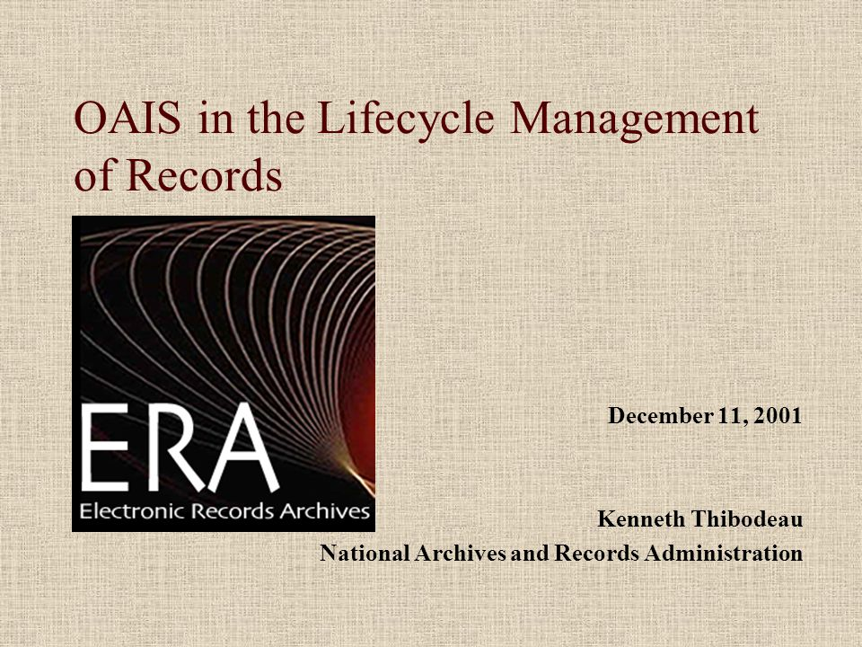 OAIS in the Lifecycle Management of Records December 11, 2001 Kenneth Thibodeau National Archives and Records Administration