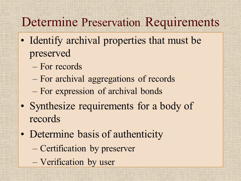 Determine Preservation Requirements •Identify archival properties that must be preserved –For records –For archival aggregations of records –For expression of archival bonds •Synthesize requirements for a body of records •Determine basis of authenticity –Certification by preserver –Verification by user