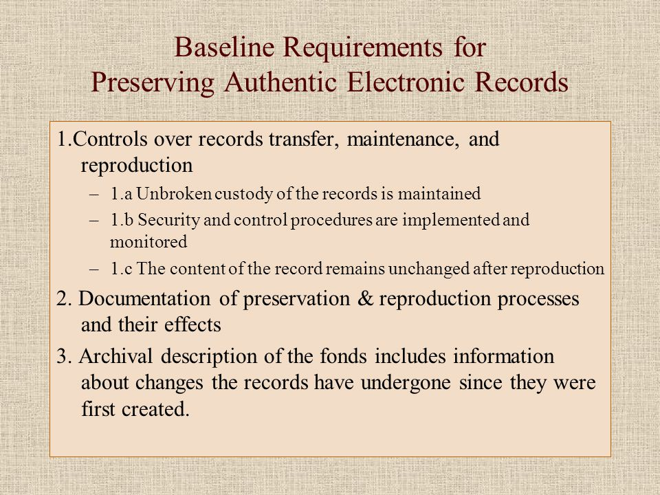 Baseline Requirements for Preserving Authentic Electronic Records 1.Controls over records transfer, maintenance, and reproduction –1.a Unbroken custody of the records is maintained –1.b Security and control procedures are implemented and monitored –1.c The content of the record remains unchanged after reproduction 2.