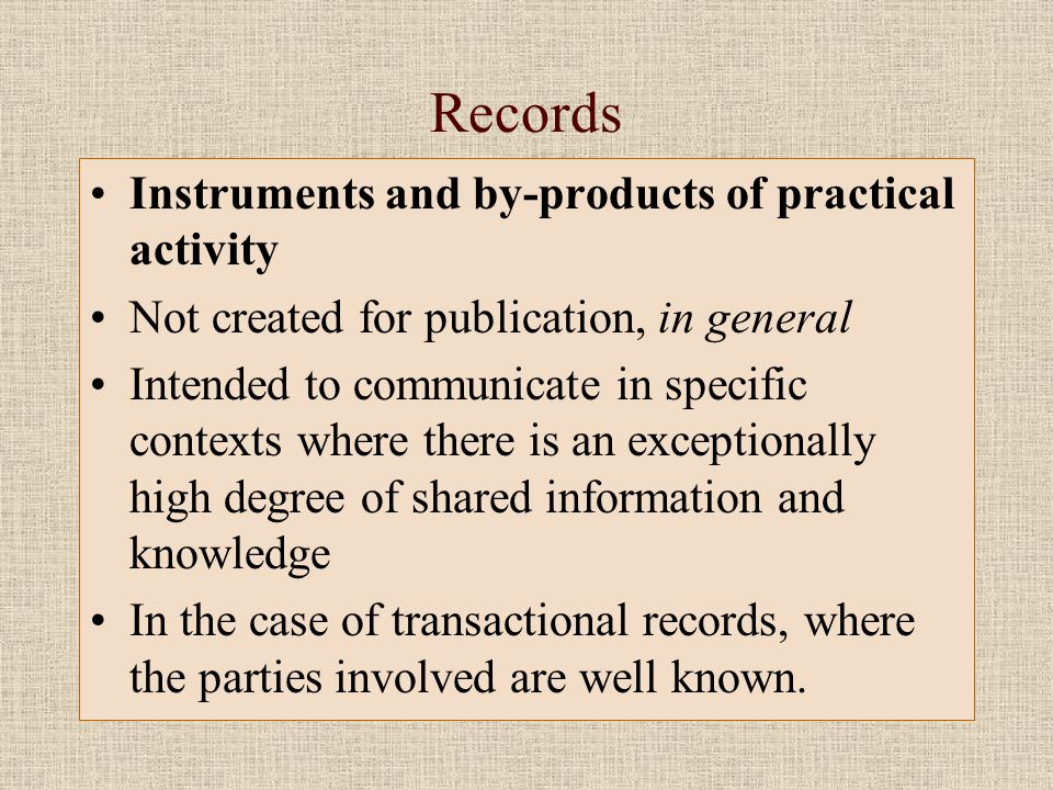 Records •Instruments and by-products of practical activity •Not created for publication, in general •Intended to communicate in specific contexts where there is an exceptionally high degree of shared information and knowledge •In the case of transactional records, where the parties involved are well known.