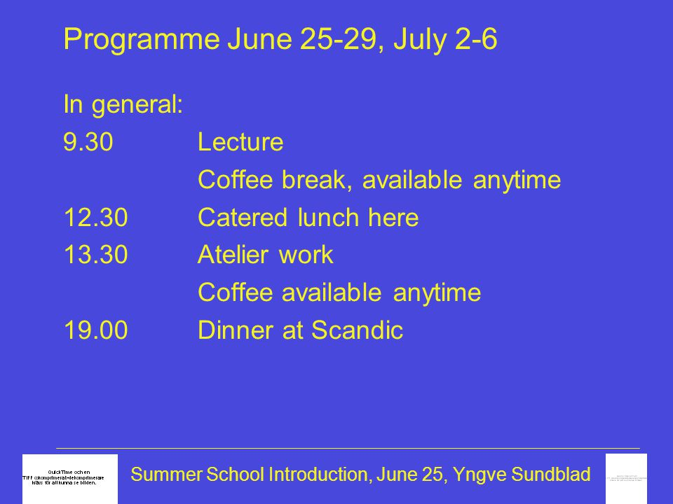 Summer School Introduction, June 25, Yngve Sundblad Programme, special events Wed Jun 27,18hFilm at Scandic: Kitchen stories followed by shrimp party Fri Jun 29,13h Design material exercise, atelier underhand presentations Fri Jun 29, 19hBarbecue Tue Jul 3, 19hBoat trip Thu Jul 5Full day atelier work + feedback Fri Jul 6 9.30hPublic presentation (end at 12) lunch, some leave by 14.06 train